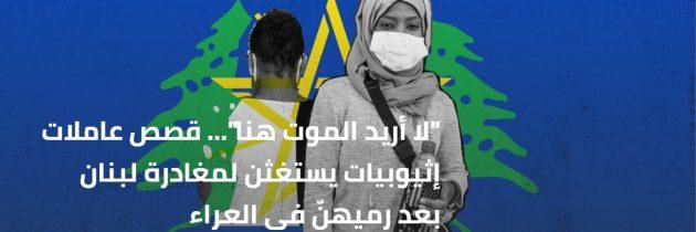 """""""لا أريد الموت هنا""""… قصص عاملات إثيوبيات يستغثن لمغادرة لبنان بعد رميهنّ في العراء"""