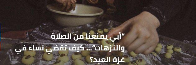 """""""أبي يمنعنا من الصلاة والنزهات""""… كيف تقضي نساء في غزة العيد؟"""