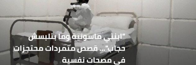 """""""ابنتي ماسونية وما بتلبسش حجاب""""… قصص متمردات محتجزات في مصحات نفسية"""