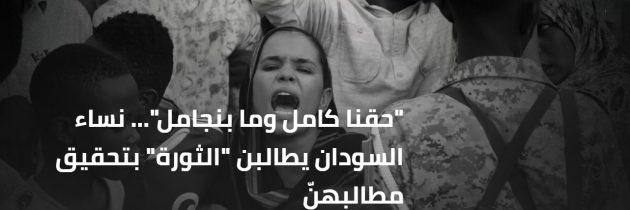 """""""حقنا كامل وما بنجامل""""… نساء السودان يطالبن """"الثورة"""" بتحقيق مطالبهنّ"""