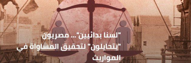 """""""لسنا بدائيين""""… مصريون """"يتحايلون"""" لتحقيق المساواة في المواريث"""